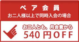 ペア会員(お二人様以上で同時入会の場合) お二人とも、月会費から525円OFF